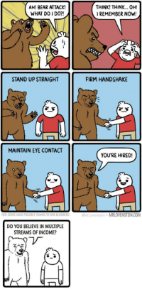 "9gag, Bear, and How To: AH! BEAR ATTACK!  WHAT DO I DO?!  THINK! THINK... OH!  I REMEMBER NOW!  STAND UP STRAIGHT  FIRM HANDSHAKE  MAINTAIN EYE CONTACT  YOU'RE HIRED!  THIS COMIC MADE POSSIBLE THANKS TO ERIK BLOMBERG  MrLovenstein MRLOVENSTEIN.COM  DO YOU BELIEVE IN MULTIPLE  STREAMS OF INCOME?  ゾ <p>How to cope with bear attack / <a href=""http://9gag.com/gag/aOVZ71y"">via</a></p>"