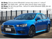 Overheard at the car show room........LAME SIA!!!: Ah Beng: Did you know Mitsubishi Lancer only come in 1 colour?  Ah Lian: Huh really meh...got red..grey..blue & other colour what  Ah Beng: No lah only got blue...becus its called Mitsubishi (lan se)  Ah Lian: Fux ni!!!  VON Overheard at the car show room........LAME SIA!!!