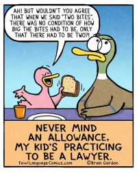 "Lawyer, Memes, and Cool: AH! BUT WOULDN'T YOU AGREE  THAT WHEN WE SAID ""TWO BITES""  THERE WAS NO CONDITION OF HOW  BIG THE BITES HAD TO BE, ONLY  THAT THERE HAD TO BE TWO?!  NEVER MIND  AN ALLOWANCE,  MY KID'S PRACTICING  TO BE A LAWYER  FowlLanguage Comics.com  ©Brian Gordon Forget working retail. Bonus Panel: goo.gl/UsWXyU Cool stuff! fowllanguagestore.com"