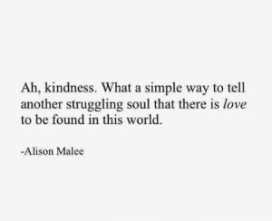 Alison: Ah, kindness. What a simple way to tell  another struggling soul that there is love  to be found in this world.  -Alison Malee