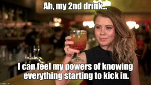 Drunk, Powers, and Com: Ah, my 2nd drink.  I can feel my powers of knowing  everything starting to kick in.  imgflip.com Drunk know-it-alls - Imgflip