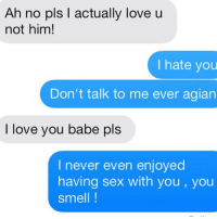"Love, Relationships, and Sex: Ah no pls actually love u  not him!  I hate you  Don't talk to me ever agian  I love you babe pls  I never even enjoyed  having sex with you, you  Smell If you're going to beg for someone back at least take the time to spell out ""please"""