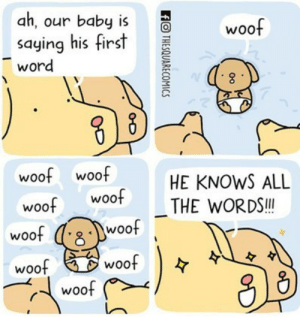 Woof woof woof: ah, our baby is  saying his first  word  woof  woof woof  woof Woo  HE KNOWS ALL  THE WORDS.!  woo  woo  woof  woo  woof Woof woof woof