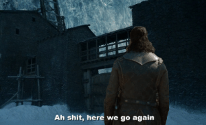 Game of Thrones, Shit, and Here We Go Again: Ah shit, here we go again