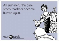 True teacher meme!: Ah summer... the time  when teachers become  human again.  your e cards  someecards.com True teacher meme!