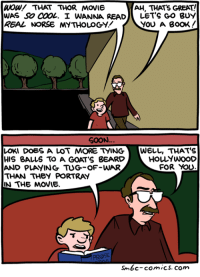 http://www.smbc-comics.com/comic/2014-07-06: AH, THAT's GREAT!  Wow/ THAT THOR MOVIE  WAS SO COOL. I WANNA READ  LET'S GO BUY  YOU A BOOK  SOON.  LOKI DOES A LOT MORE tyING WELL, THAT'S  HOLYWOOD  HIS BALLS TO A GOAT'S BEARD  FOR YOU  AND PLAYING TUG-OF-WAR  THAN THEY PORTRAY  IN THE MOVIE.  PROSE  sm6c-comics, com http://www.smbc-comics.com/comic/2014-07-06