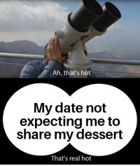 Date, Dessert, and Hot: Ah, that's hot  My date not  expecting me to  share my dessert  That's real hot Original