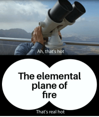 Anti Joke: Ah, that's hot  The elemental  plane of  fire  That's real hot