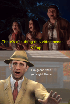 Hol up by triplecheckraise MORE MEMES: ah  There's one thing this video needs:  K-Pop!  I'm gonna stop  you right there Hol up by triplecheckraise MORE MEMES