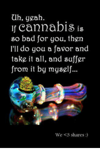 Memes, 🤖, and Let Me Know: ah, yeah.  If cannabis is  so bad for you, then  I'll do you a favor and  take it all, and suffer  from it by myself  We <3 shares Just let me know. I can help!