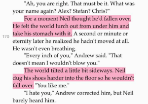 """Fall, Shoes, and Target: """"Ah, you are right. That must be it. What was  your name again? Alex? Stefan? Chris?""""  For a moment Neil thought he'd fallen over.  He felt the world lurch out from under him and  take his stomach with it. A second or minute or  eternity later he realized he hadn't moved at all.  He wasn't even breathing.  170   """"Every inch of you,"""" Andrew said. That  doesn't mean I wouldn't blow you.""""  The world tilted a little bit sideways. Neil  dug his shoes harder into the floor so he wouldn't  fall over. """"You like me.""""  """"I hate you,"""" Andrew corrected him, but Neil  barely heard him. foxxhole:  things that shook neil to his very core:jean knowing who he wasfinding out andrew liked himneil""""priorities"""" josten"""