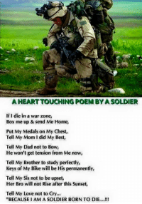 "Never stop retweeting...: AHEARTTOUCHING POEMBYASOLDIER  If I die in a war zone,  Box me up & send Me Home,  Put My Medals on My Chest,  Tell My Mom I did My Best,  Tell My Dad not to Bow,  He won't get tension from Me now,  Tell My Brother to study perfectly,  Keys of My Bike will be His permanently,  Tell My Sis not to be upset,  Her Bro will not Rise after this Sunset,  Tell My Love not to Cry...  ""BECAUSE I AMA SOLDIER BORN TO DIE....!!! Never stop retweeting..."