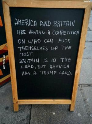 Brexit vs Trump: AHERICA AND BRITA  ARE HAVING A4 COMPETITION  ON WHO CAN FUCK  THEHSELVES UP THE  MOST  BRITAIN S I THE  LEAD BUT 4MERICA  s A TRUMP CARD. Brexit vs Trump
