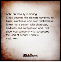 Memes, Compassion, and Kindness: Ahh, but beauty is boring.  It has become the ultimate cover-up for  flaws, emptiness and even wickedness.  Show me a person with character,  kindness and compassion and I will  show you someone who possesses  the kind of beauty l admire  -unknown