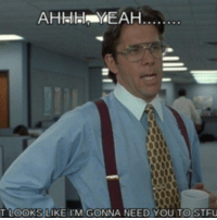 office space meme: AHHlaHN YEAH  T LOOKS LIKE ITM GONNA NEED YOU TO STFU