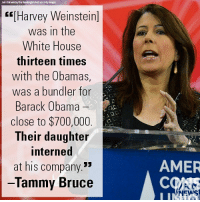 "Apparently, Memes, and News: ahl Ch kwerdlu/The Washingtun Past wa Getty mages  ""[Harvey Weinstein]  was in the  White House  thirteen times  with the Obamas,  was a bundler for  Barack Obama  close to $700,000  Their daughter  interned  at his company.""  lammy Bruce  AMER  COAS  NEWS On ""Tucker Carlson Tonight,"" Tammy Bruce called out the Obamas and many other Democrats for being very close to Harvey Weinstein despite his apparently well-known reputation."