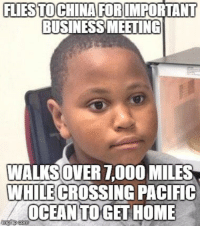 I'm used to walking 2 miles home from work. (this is MMM meme lately): FUESTO CHINA FORCMPORTANT  BUSINESS MEETING  WALKSOVERTODO MILES  WHILE CROSSING PACIFIC  OCEAN  TOGETT HOME I'm used to walking 2 miles home from work. (this is MMM meme lately)