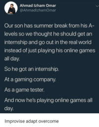 Summer Break: Ahmad Izham Omar  @AhmadlzhamOmar  Our son has summer break from his A  levels so we thought he should get an  internship and go out in the real world  instead of just playing his online games  all day.  So he got an internship.  At a gaming company.  As a game tester.  And now he's playing online games all  day  Improvise adapt overcome