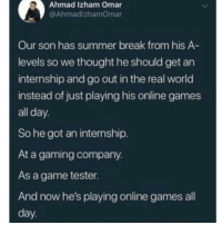 Memes, Summer, and Break: Ahmad Izham Omar  @AhmadlzhamOmar  Our son has summer break from his A  levels so we thought he should get an  internship and go out in the real world  instead of just playing his online games  all day  So he got an internship.  At a gaming company.  As a game tester  And now he's playing online games all  day Improvise, adapt, overcome.
