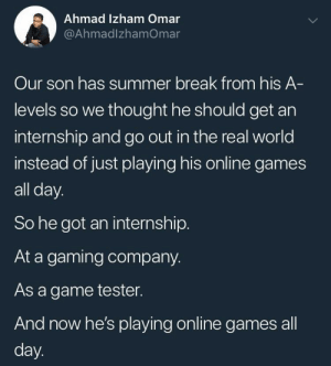 Funny, Summer, and Break: Ahmad Izham Omar  @AhmadlzhamOmar  Our son has summer break from his A  levels so we thought he should get an  internship and go out in the real world  instead of just playing his online games  all day.  So he got an internship.  At a gaming company.  As a game tester.  And now he's playing online games all  day Funny how things turned out.