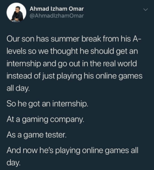 geekgirl101:  catchymemes: Improvise adapt overcome   That's called a loophole.: Ahmad Izham Omar  @AhmadlzhamOmar  Our son has summer break from his A  levels so we thought he should get an  internship and go out in the real world  instead of just playing his online games  all day.  So he got an internship  At a gaming company.  As a game tester.  And now he's playing online games all  day geekgirl101:  catchymemes: Improvise adapt overcome   That's called a loophole.