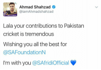 wishing you all the best: Ahmad Shahzad  Gaiam Ahmadshahzad  Haan Pakistan  Lala your contributions to Pakistan  cricket is tremendous  Wishing you all the best for  @SAFoundationN  I'm with you  @SAfridiofficial