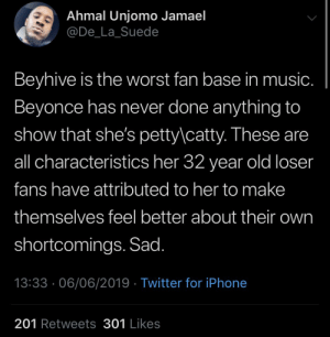 Backwards behaviour: Ahmal Unjomo Jamael  @De_La_Suede  Beyhive is the worst fan base in music.  Beyonce has never done anything to  show that she's petty\catty. These are  all characteristics her 32 year old loser  fans have attributed to her to make  themselves feel better about their own  shortcomings. Sad.  13:33 06/06/2019 Twitter for iPhone  201 Retweets301 Likes Backwards behaviour