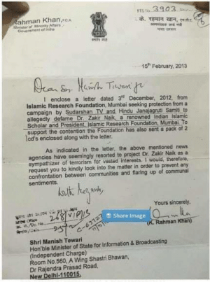 Memes, News, and Image: ahman Khan,cA  Minister ot Minonty Atairs  Savernctent of ind  estyz  15h February, 2013  I enclose a letter dated 3 December, 2012, from  Islamic Research Foundation, Mumbai seeking protection from a  campaign by Sudarshan TV and Hindu Janajagruti Samit to  allegedly defame Dr. Zakir Naik a renowned  Indian Islamic  Scholar and President Islamic Research Foundation, Mumbai. To  support the contention the Foundation has also sent a pack of 2  lcd's enclosed along with the letter  As indicated in the letter, the above mentioned news  agencies have seemingly resorted to project Dr. Zakir Naik as a  sympathizer of terrorism for vested interests. I would, therefore,  request you to kindly look into the matter in order to prevent any  confrontation between communities and flaring up of communal  sentiments  Yours sincerely.  E Share Image  n a.py No  Rahman Khan)  a-6512  Shri Manish Tewari  Hon'bie Minister of State for Information & Broadcasting  (Independent Charge)  Room No.560, A Wing Shastri Bhawan,  Dr Rajendra Prasad Road,  New Delhi-110015, Unconditional protection, by INC