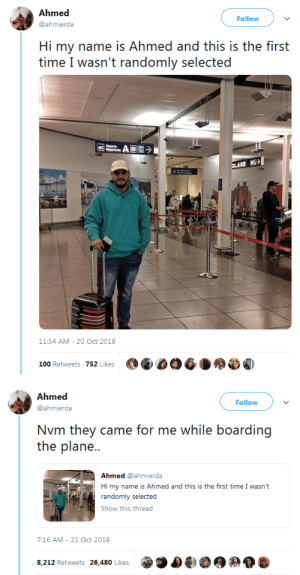 Anaconda, Tumblr, and Blog: Ahmed  @ahmierda  Follow  Hi my name is Ahmed and this is the first  time I wasn't randomly selected  11:54 AM-20 Oct 2018  100 Retweets 752 Likes   Follow  @ahmierda  Nvm they came for me while boarding  the plane..  Ahmed @ahmierda  Hi my name is Ahmed and this is the first time I wasn't  Show this thread  7:16 AM- 21 Oct 2018  8,212 Retweets 26,480 Likes whyyoustabbedme:I know it's deep but I laughed so hard