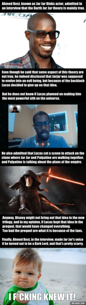 9gag, Bad, and Disney: Ahmed Best, known as Jar Jar Binks actor, admitted in  an interview that the Darth Jar Jar theory is mainly true.  Even though he said that some aspect of this theory are  not true, he indeed disclosed that Jarjar was supposed  to evolve into an evil being, but because of the backlash  Lucas decided to give up on that idea.  But he does not know if Lucas planned on making him  the most powerful sith on the universe.  He also admitted that Lucas cut a scene in attack on the  clone where Jar Jar and Palpatine are walking together  and Palpatine is talking about the plans of the empire.  Anyway, Disney might not bring out that idea in the new  trilogy, and in my opinion, if Lucas kept that idea in the  prequel, that would have changed everything.  Too bad the prequel are what it is because of the fans.  Finally, Ahmed Best in the interview, made Jar Jar's voice  if he turned out to be a Dark Lord, and that's pretty scarry.  I F CKING KNEW IT  VIA 9GAG.COM Ahmed Best (Jar Jar Binks) admitted that the Darth Jar Jar theory is mainly true!