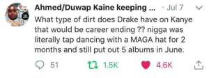 Y'all can keep the new kanye by SugarInMyMeatPi FOLLOW HERE 4 MORE MEMES.: Ahmed/Duwap Kaine keeping Jul 7  What type of dirt does Drake have on Kanye  that would be career ending?? nigga was  literally tap dancing with a MAGA hat for 2  months and still put out 5 albums in June.  51 Y'all can keep the new kanye by SugarInMyMeatPi FOLLOW HERE 4 MORE MEMES.