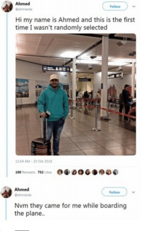 So close: Ahmed  Follow  @ahmierda  Hi my name is Ahmed and this is the first  time I wasn't randomly selected  11:54 AM - 20 Oct 2018  100 Retweets 752 Likes  Ahmed  Follow  @ahmierda  Nvm they came for me while boarding  the plane.. So close