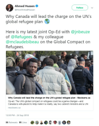 Muslim, Police, and Canada: Ahmed Hussen  @HonAhmedHussen  Follow  Why Canada will lead the charge on the UN's  global refugee plan  Here is my latest joint Op-Ed with @jnbeuze  of @Refugees & my colleague  @mclaudebibeau on the Global Compact on  Refugees.  POLICE  Why Canada will lead the charge on the UN's global refugee plan - Macleans.ca  Op-ed: The UN's global compact on refugees could be a game-changer-and  Canada is well-placed to help make it a reality, say two cabinet ministers and a UN  macleans.ca  12:50 PM- 24 Sep 2018  56 Retweets 95 Likes Somali infiltrator announces the death of Canada. Sharia muslim in charge of the borders in Canada, the Minister of Immigration and Citizenship and Refugees, has decided that Canada will be a slave to the UN immigration replacement plan, which will bankrupt or blow up Canada.