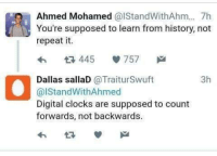 Ahmed Mohamed, Clock, and Dank: Ahmed Mohamed  alStandWithAhm... 7h  You're supposed to learn from history, not  repeat it.  445 V 757  Dallas sallaD  @Trait urSwuft  3h  al Stand WithAhmed  Digital clocks are supposed to count  forwards, not backwards. KEK