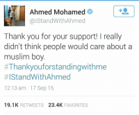Ahmed Mohamed, Asian, and Fucking: Ahmed Mohamed  alStandWithAhmed  Thank you for your support! really  didn't think people would care about a  muslim boy.  #Thankyou forstandingwithme  HIStandWithAhmed  12:13 am 17 Sep 15  19.1 K  RETWEETS  23.4K  FAVORITES Look at this shit, playing the fucking Muslim card. You made something that looks like a bomb, don't matter if your white, Asian black, blue, purple or green, you can get arrested for that kind of stuff if you bring it into a public place with a lot of people in it. This is all just for his own gain, making the whole world feel sorry for him for being racially discriminated. The amount of job opportunities this guy has been offered is insane and they have no idea what hes doing or his plan is. #FuckAhmed
