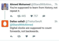 Ahmed Mohamed, Clock, and Memes: Ahmed Mohamed  CalStandWithAhm... 7h  You're supposed to learn from history, not  repeat it.  445  V 757  M  3h  Dallas sallaD  @Trait urSwuft  al Stand WithAhmed  Digital clocks are supposed to count  forwards, not backwards. CLOCK BOY BTFO