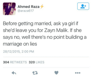 saltyharry:  I'm screaming : Ahmed Raza 4  @araza617  Before getting married, ask ya girl if  she'd leave you for Zayn Malik. If she  says no, well there's no point building a  marriage on lies  28/12/2015, 2:00 PM  304 RETWEETS 320 LIKES saltyharry:  I'm screaming