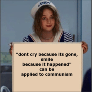 """Smile, Communism, and Gone: AHO  """"dont cry because its gone,  smile  because it happened""""  can be  applied to communism *insert long and normal sounding title*"""