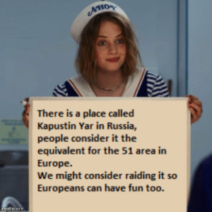 Europe, Russia, and Dank Memes: AHO  There is a place called  Kapustin Yar in Russia,  people consider it the  equivalent for the 51 area in  Europe.  We might consider raiding it so  Europeans can have fun too. Kapustin Yar, think about it