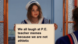 The truth: AHOR  We all laugh at P.E.  teacher memes  because we are not  athletic The truth
