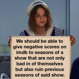Bad, Imdb, and Show: AHOR  We should be able to  give negative scores on  imdb to seasons of a  show that are not only  bad in of themselves  but also ruin previous  seasons of said show. Modest proposal