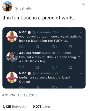 Beautiful, Bitch, and Diss: ahosthetic  this fan base is a piece of work  NM4 @hourdrive 54m  you fucked up teeth, cross-eyed, autistic  looking bitch. shut the FUCK up  8  Jaleesa Foster @crunkgirl711 36m  s this isnt a diss lol This is a good thing im  a nicki fan da fuq  5  NM4 @hourdrive 35m  omfg i am so sorry beautiful black  Queen!  4:31 PM Apr 12, 2018  4,425 Retweets  9,075 Likes You a stupid hoe!.. I take that back 👑