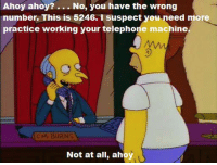 "Memes, Homer, and 🤖: Ahoy ahoy?  No, you have the wrong  number. This is 5246. I suspect you need more  practice working your telephone machine.  c M. BURNS  Not at all, ahoy (""Homer the Smithers"" S7E17)"