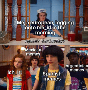 Me_irl: AHOY  Me, a european, logging  onto me irlin the  morning  Again? Seriously?  Mexican  memes  Argentinian  memes  ich irl  Spanish  memes Me_irl