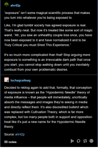 """Complex, Saw, and Tumblr: ahr42p  exposure"""" isn't some magical scientific process that makes  you turn into whatever you're being exposed to.  Like, I'm glad tumblr society has agreed exposure is real.  That's really neat. But now it's treated like some sort of magic  wand. """"Ah, you saw an unhealthy couple kiss once, you have  now been exposed to it and have normalized it and to be  Truly Critical you must Shed This Experience.  It's so much more complicated than that! Stop arguing mere  exposure to something is an irrevocable dark path that once  you start, you cannot stop walking down until you inevitably  combust from your own problematic desires  dluchagcaileag  Decided to reblog again to add that, formally, that conception  of exposure is known as the """"Hypodermic Needle"""" theory of  media influence - that people will immediately, uncritically  absorb the messages and images they're seeing in media  and directly reflect them. It's also discredited bullshit which  was replaced with Cultivation Theory, which is far more  complex, but too many people both in support and opposition  treat like it's just a new name for the Hypodermic Needle  theory.  Source: ahr42p  55 notes"""