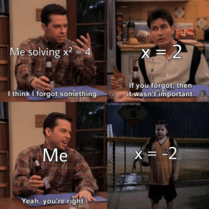 Yeah, Think, and You: AhtriC  X=2  Me solving x2  4  If you forgot, then  it wasn't important  I think I forgot something  u/executedmemes  5  Me  X= -2  Yeah, you're right