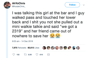 "Dank, Memes, and Shit: AhYoChris  @KodakChris  Follow  was talking this girl at the bar and Iguy  walked pass and touched her lower  back and I shit you not she pulled out a  mini walkie talkie and said ""we got a  2319"" and her friend came out of  nowhere to save her  9:05 am-14 Dec 2018  7,975 Retweets 80,615 Likes Such a good idea by commonvanilla MORE MEMES"