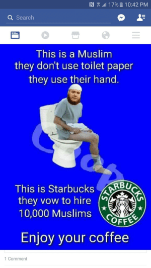 memehumor:  Even if I don't completely agree with all the refugees, this is just plain stupid.: AI  all 1 7% l i 0:42 PM  Q Search  This is a Muslim  they don't use toilet paper  they use their hand  RBU  This is Starbucks  they vow to hire  10,000 Muslims OFFEs  Enjoy your coffee  1 Comment memehumor:  Even if I don't completely agree with all the refugees, this is just plain stupid.