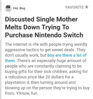 Children, Fail, and Internet: AI FAIL Blog  FAVORITEX  Discusted Single Mother  Melts Down Trying To  Purchase Nintendo Switch  The internet is rife with people trying weirdly  aggressive tactics to get sweet deals. They  don't usually work, but boy are there a lot of  them. There's an especially huge amount of  people who are constantly claiming to be  buying gifts for their sick children, asking for  a ridiculous price like 20 dollars for a  playstation 4, then turning around and  blowing up on the person they're trying to buy  from. Y'know, fun Discuss this amongst yourselves...