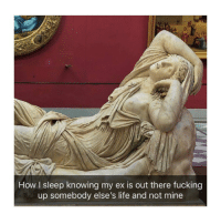 Fucking, Life, and Classical Art: ai  How I sleep knowing my ex is out there fucking  up somebody else's life and not mine Great
